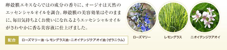 卵殻膜エキスならではの成分の香りに、オージオは天然のエッセンシャルオイルを調合。卵殻膜の美容効果はそのままに、毎日気持ちよくお使いになれるようエッセンシャルオイルがさわやかに香る美容液に仕上げました。配合:ローズマリー油・レモングラス油・ニオイテンジクアオイ油(ゼラニウム)