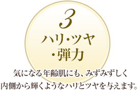3 ハリ・ツヤ・弾力:気になる年齢肌にも、みずみずしく内側から輝くようなハリとツヤを与えます。