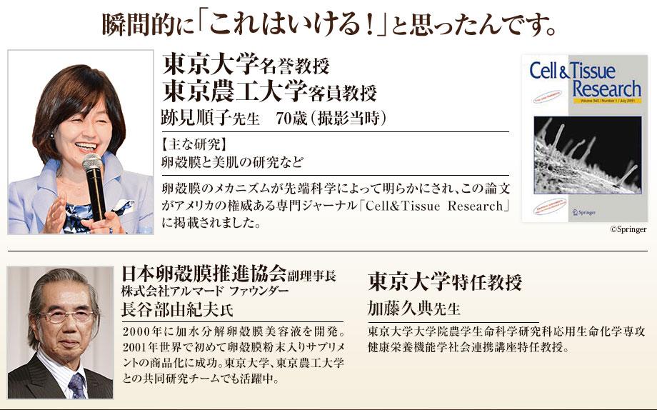 瞬間的に「これはいける!」と思ったんです。 東京大学名誉教授 東京農工大学客員教授 跡見順子先生 70歳(撮影当時) 【主な研究】卵殻膜と美肌の研究など 卵殻膜のメカニズムが先端科学によって明らかにされ、この論文がアメリカの権威ある専門ジャーナル「Cell&Tissue Research」に掲載されました。  東京大学特任教授 加藤久典先生 東京大学総括プロジェクト機構特任教授。  日本卵殻膜推進協会理事 株式会社アルマード代表取締役会長 長谷部由紀夫氏 2000年に加水分解卵殻膜美容液を開発。2001年世界で初めて卵殻膜粉末入りサプリメントの商品化に成功。東京大学、東京農工大学、東京理科大学、米子工業高等専門学校の研究チームでチームリーダーとしても活躍中。