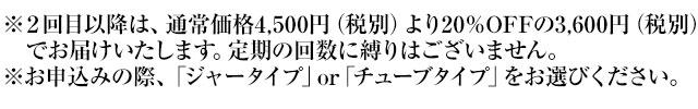 ※2回目以降は、通常価格4,500円(税別)より20%OFFの3,600円(税別)でお届けいたします。