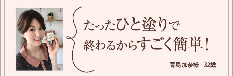 たったひと塗りだけで浸透力にびっくり!あっという間にいい感じに! 青島 加奈様 32歳