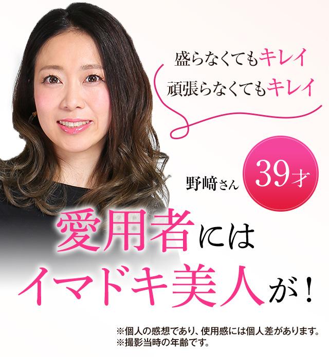 盛らなくてもキレイ 頑張らなくてもキレイ 愛用者にはイマドキ美人がこんなに! 野﨑さん 39歳